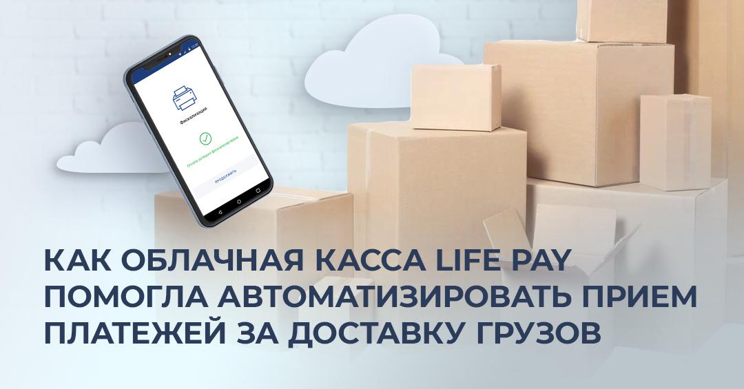 Как облачная касса LIFE PAY помогла автоматизировать прием платежей за доставку грузов